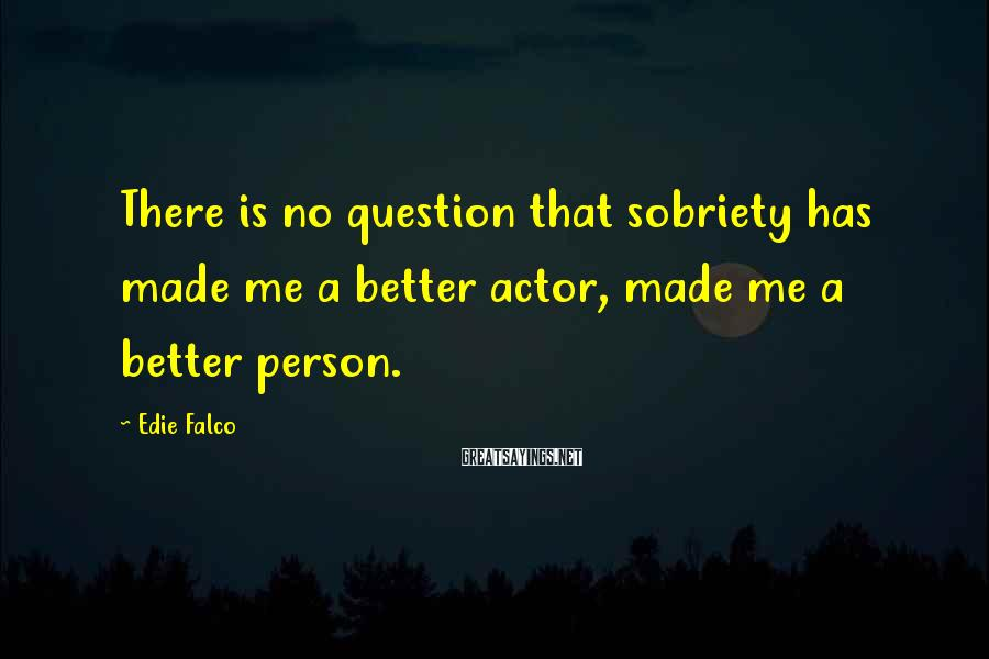 Edie Falco Sayings: There is no question that sobriety has made me a better actor, made me a