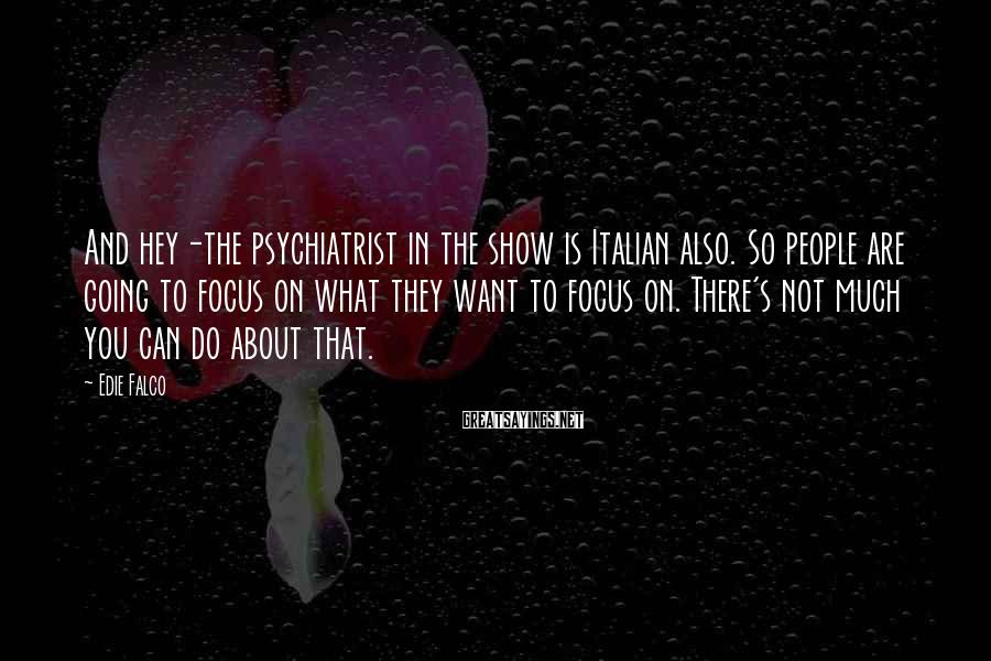 Edie Falco Sayings: And hey-the psychiatrist in the show is Italian also. So people are going to focus
