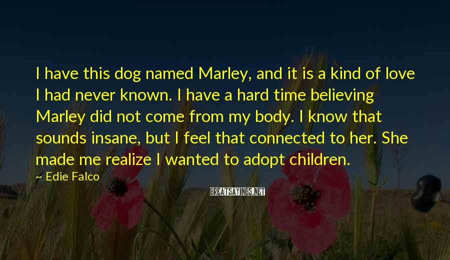 Edie Falco Sayings: I have this dog named Marley, and it is a kind of love I had