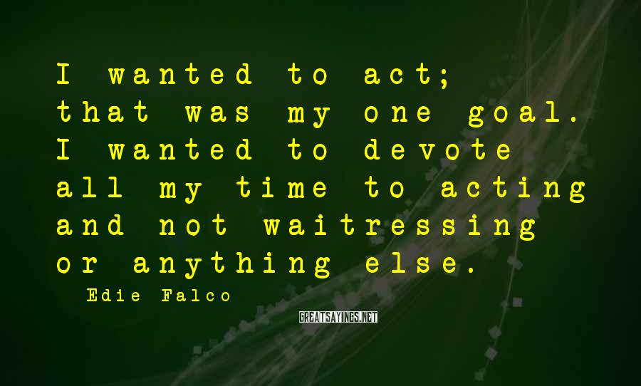 Edie Falco Sayings: I wanted to act; that was my one goal. I wanted to devote all my