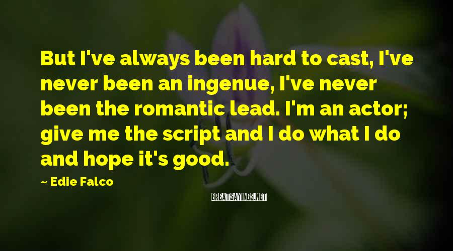 Edie Falco Sayings: But I've always been hard to cast, I've never been an ingenue, I've never been