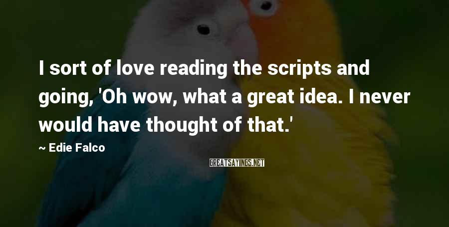 Edie Falco Sayings: I sort of love reading the scripts and going, 'Oh wow, what a great idea.