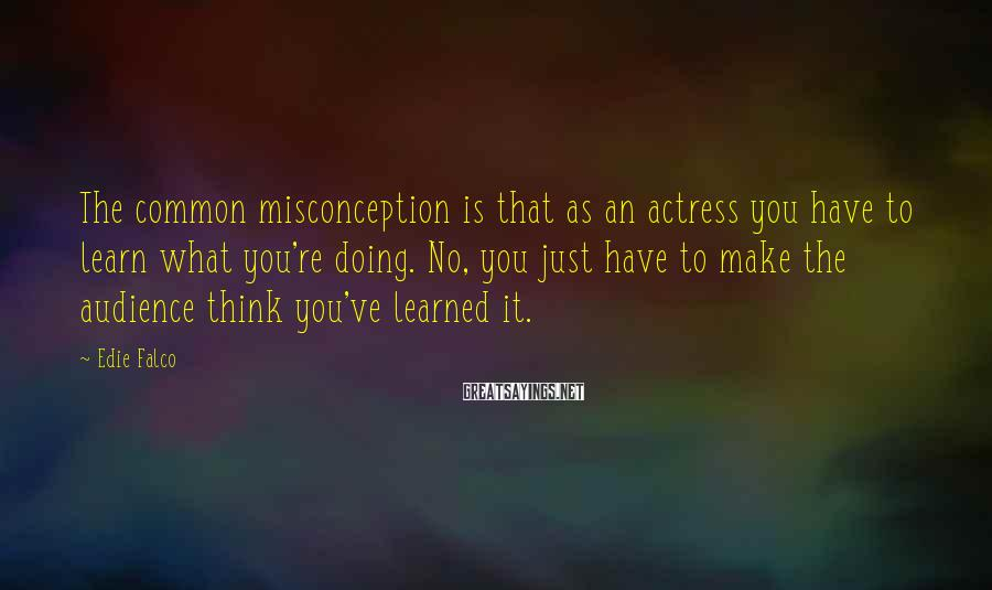 Edie Falco Sayings: The common misconception is that as an actress you have to learn what you're doing.