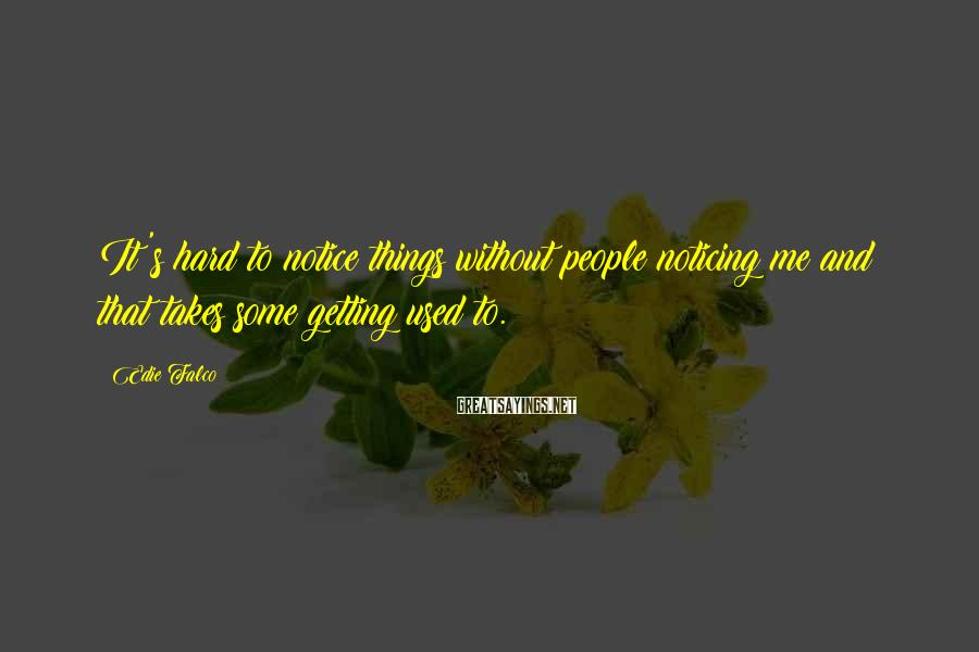 Edie Falco Sayings: It's hard to notice things without people noticing me and that takes some getting used