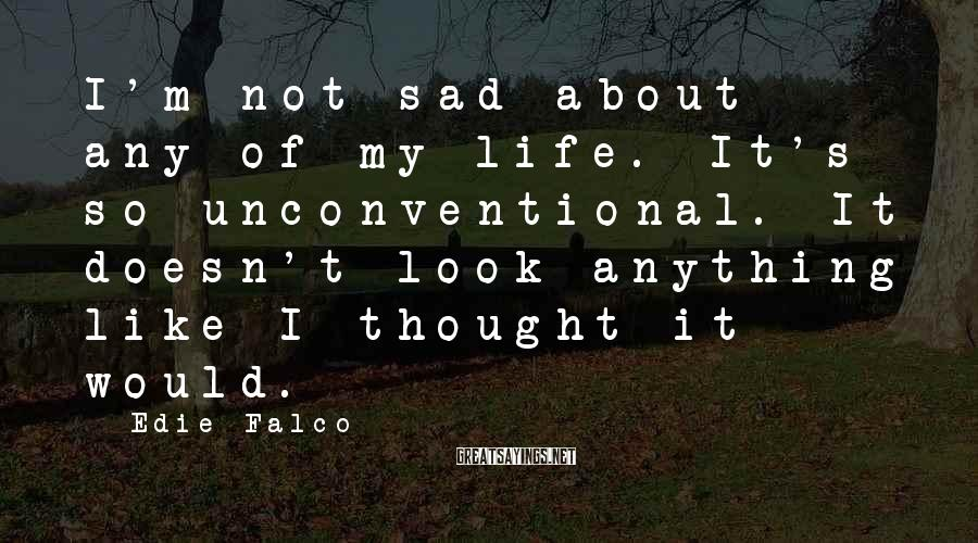 Edie Falco Sayings: I'm not sad about any of my life. It's so unconventional. It doesn't look anything