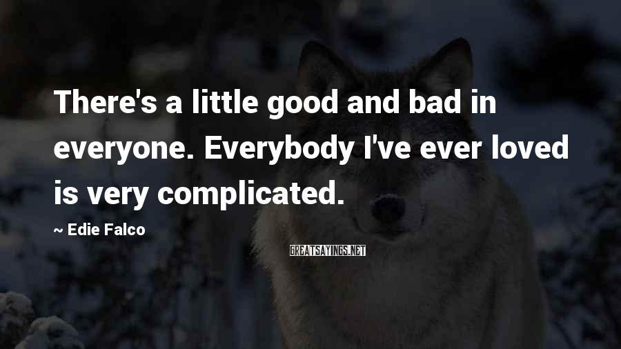 Edie Falco Sayings: There's a little good and bad in everyone. Everybody I've ever loved is very complicated.
