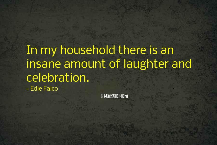 Edie Falco Sayings: In my household there is an insane amount of laughter and celebration.