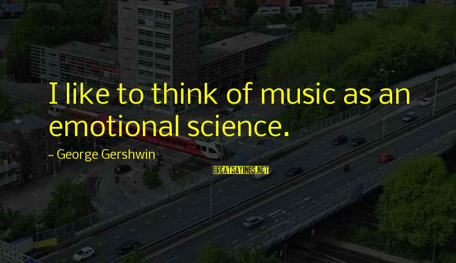 Edison Tesla Sayings By George Gershwin: I like to think of music as an emotional science.