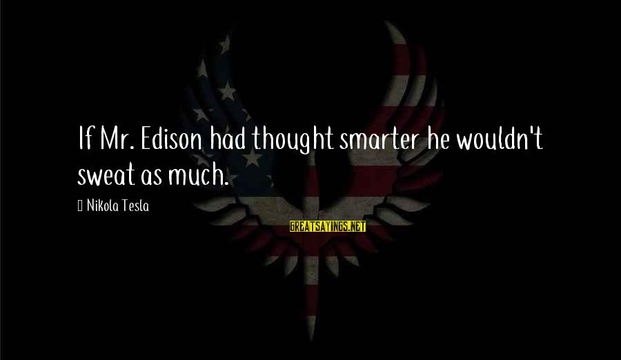 Edison Tesla Sayings By Nikola Tesla: If Mr. Edison had thought smarter he wouldn't sweat as much.