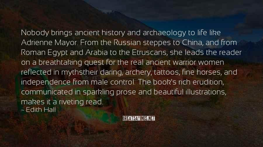 Edith Hall Sayings: Nobody brings ancient history and archaeology to life like Adrienne Mayor. From the Russian steppes