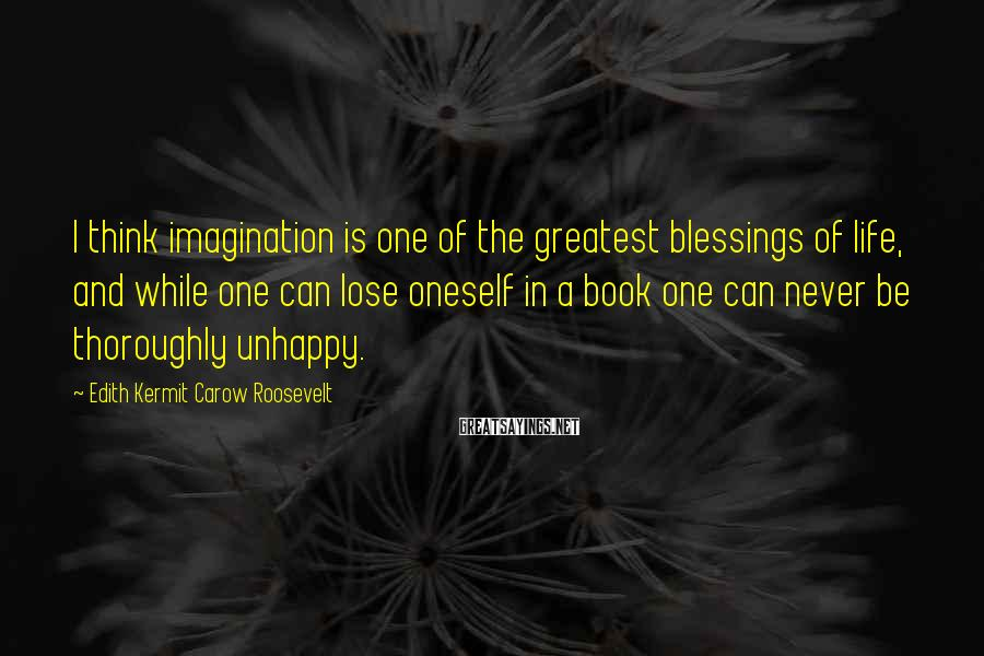 Edith Kermit Carow Roosevelt Sayings: I think imagination is one of the greatest blessings of life, and while one can
