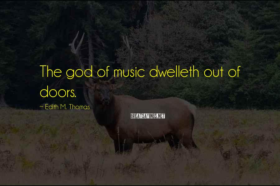 Edith M. Thomas Sayings: The god of music dwelleth out of doors.