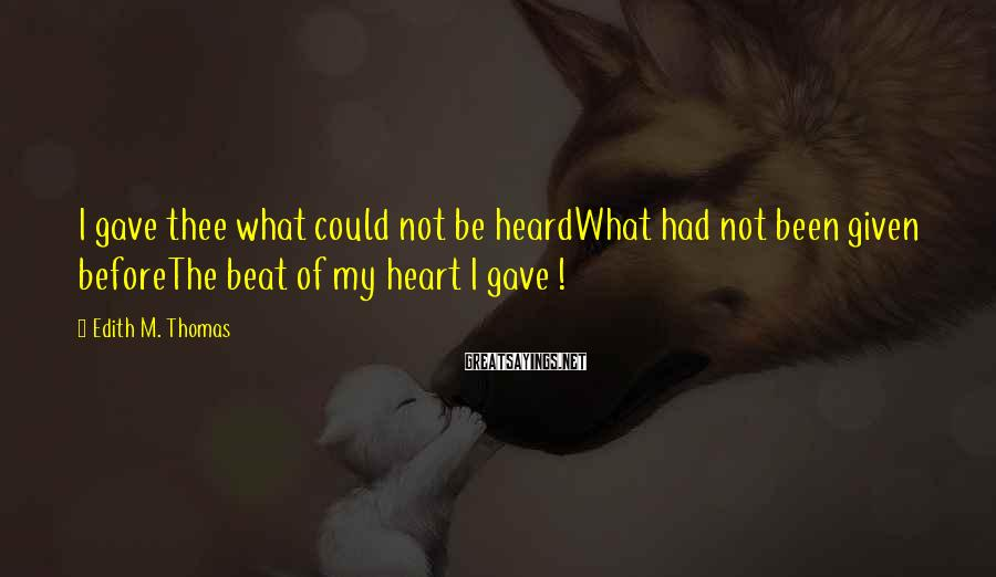 Edith M. Thomas Sayings: I gave thee what could not be heardWhat had not been given beforeThe beat of