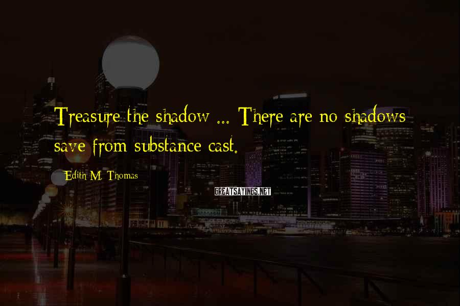 Edith M. Thomas Sayings: Treasure the shadow ... There are no shadows save from substance cast.