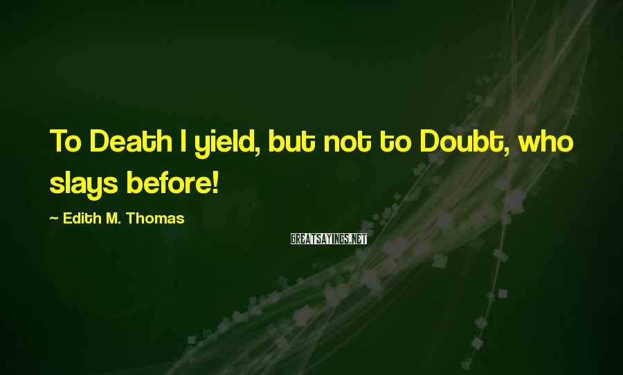 Edith M. Thomas Sayings: To Death I yield, but not to Doubt, who slays before!