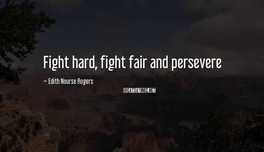 Edith Nourse Rogers Sayings: Fight hard, fight fair and persevere