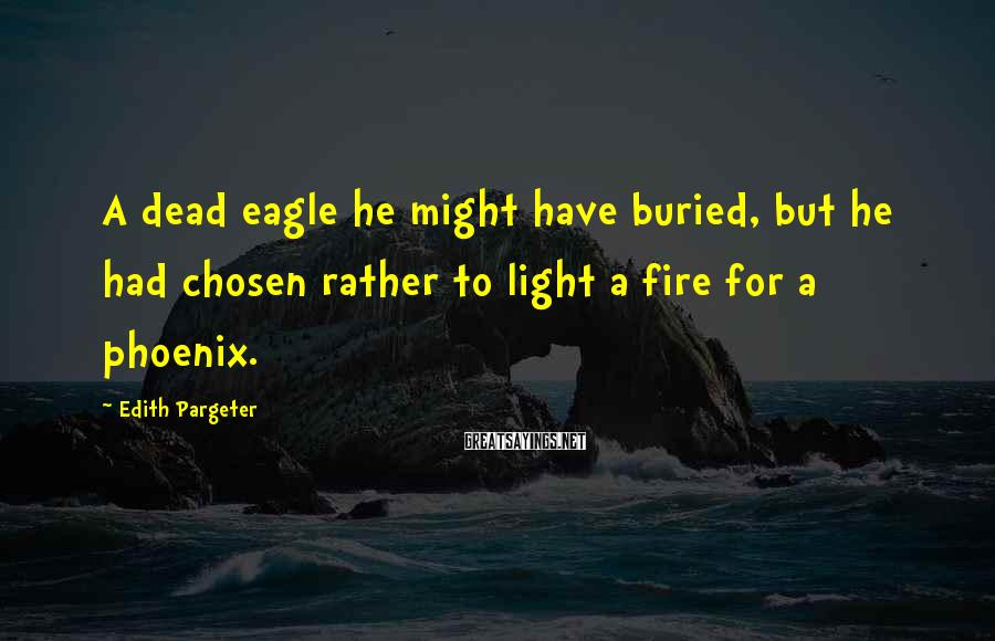 Edith Pargeter Sayings: A dead eagle he might have buried, but he had chosen rather to light a