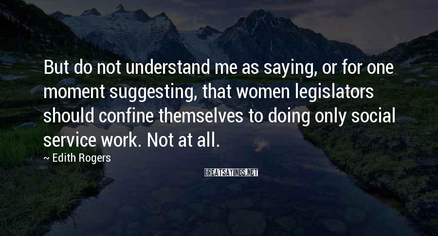 Edith Rogers Sayings: But do not understand me as saying, or for one moment suggesting, that women legislators