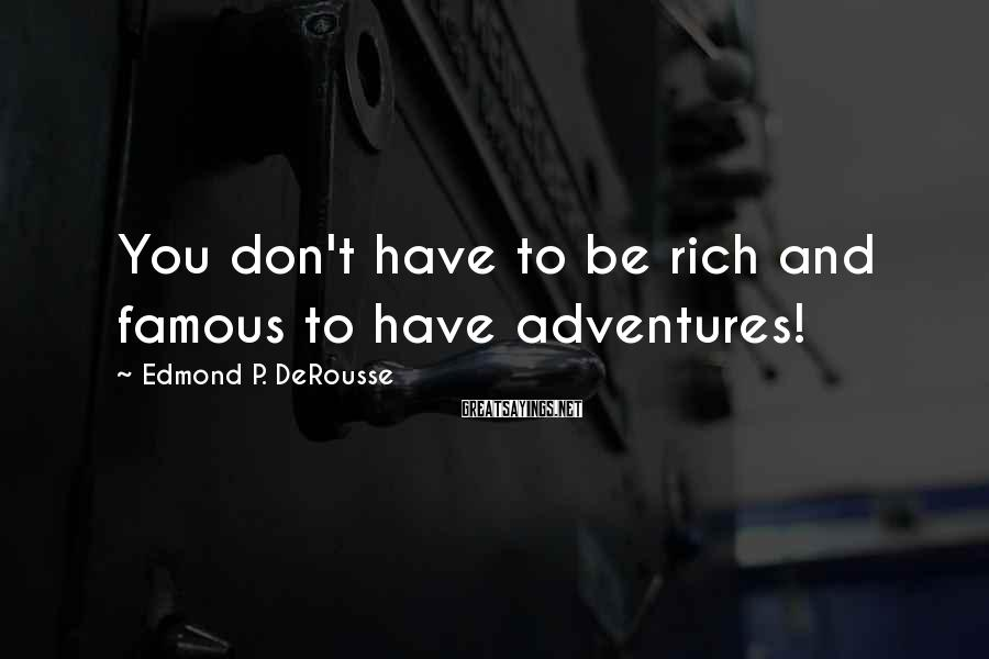 Edmond P. DeRousse Sayings: You don't have to be rich and famous to have adventures!