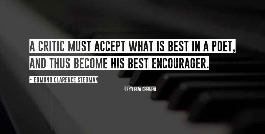 Edmund Clarence Stedman Sayings: A critic must accept what is best in a poet, and thus become his best