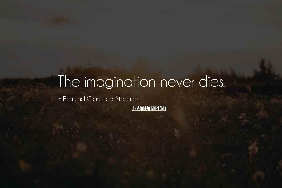 Edmund Clarence Stedman Sayings: The imagination never dies.
