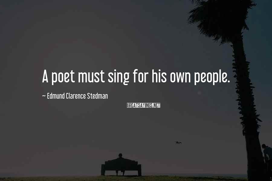 Edmund Clarence Stedman Sayings: A poet must sing for his own people.