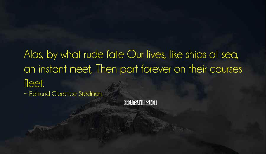 Edmund Clarence Stedman Sayings: Alas, by what rude fate Our lives, like ships at sea, an instant meet, Then
