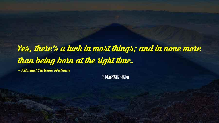 Edmund Clarence Stedman Sayings: Yes, there's a luck in most things; and in none more than being born at