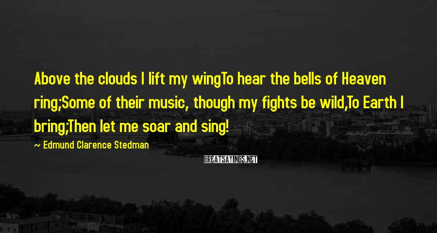 Edmund Clarence Stedman Sayings: Above the clouds I lift my wingTo hear the bells of Heaven ring;Some of their