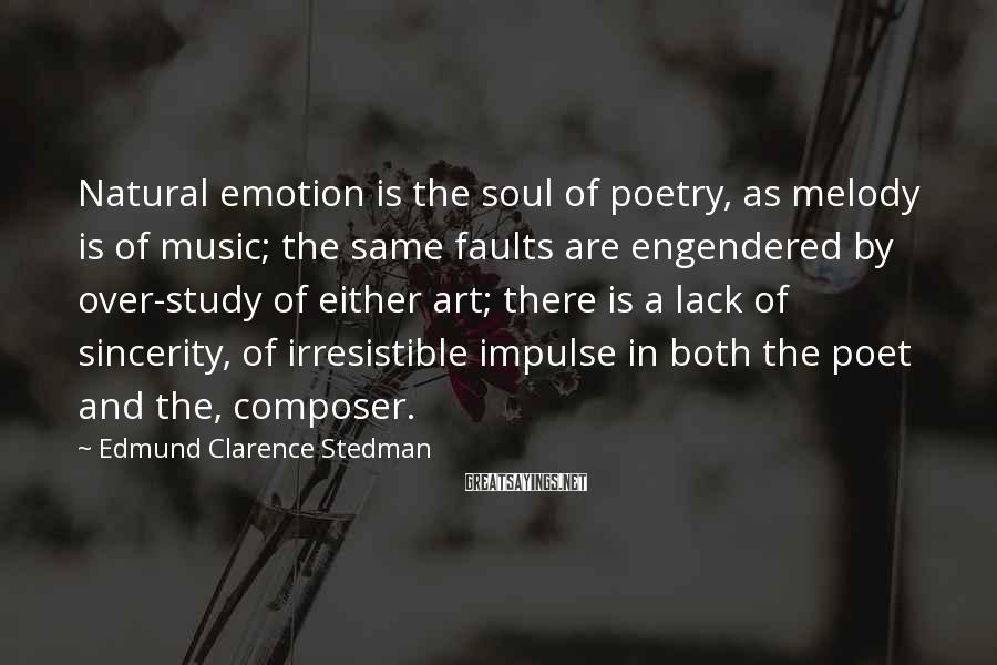 Edmund Clarence Stedman Sayings: Natural emotion is the soul of poetry, as melody is of music; the same faults