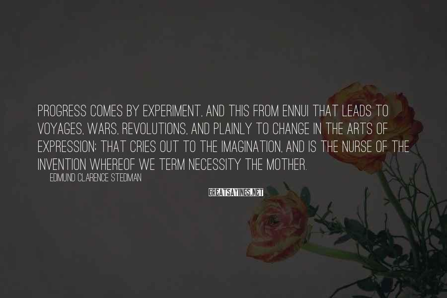 Edmund Clarence Stedman Sayings: Progress comes by experiment, and this from ennui that leads to voyages, wars, revolutions, and