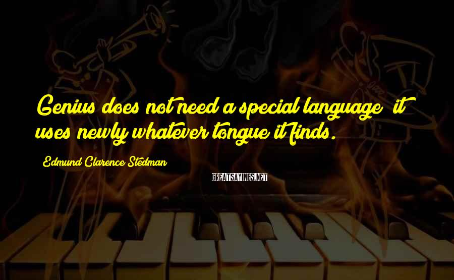 Edmund Clarence Stedman Sayings: Genius does not need a special language; it uses newly whatever tongue it finds.