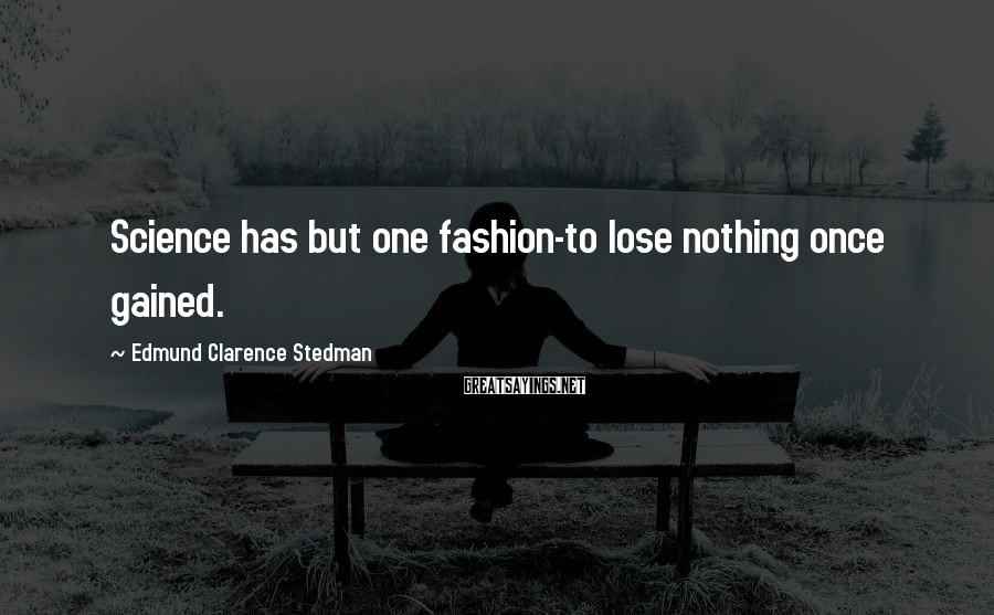 Edmund Clarence Stedman Sayings: Science has but one fashion-to lose nothing once gained.