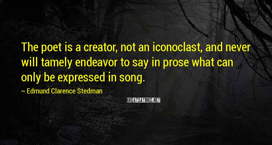 Edmund Clarence Stedman Sayings: The poet is a creator, not an iconoclast, and never will tamely endeavor to say