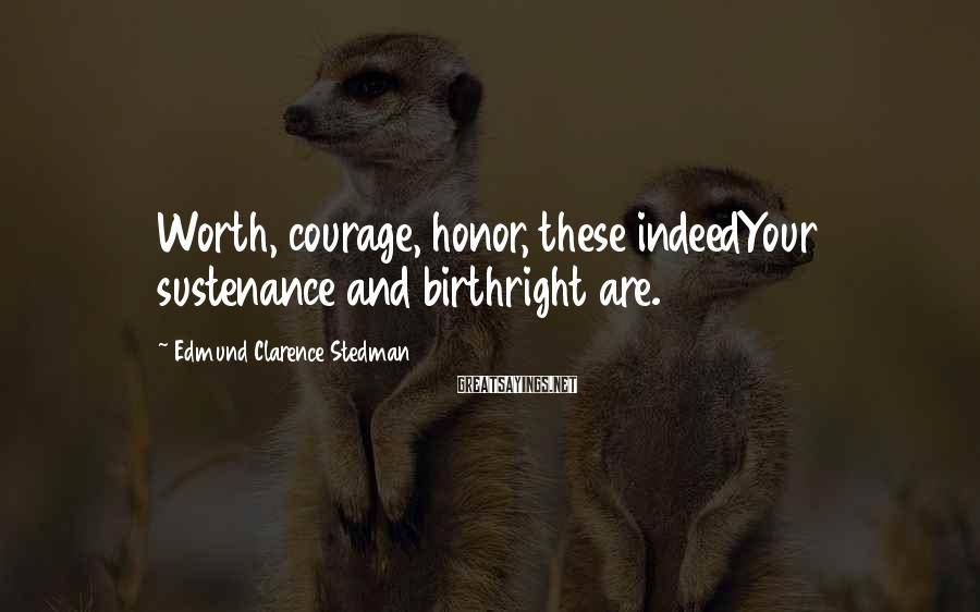 Edmund Clarence Stedman Sayings: Worth, courage, honor, these indeedYour sustenance and birthright are.