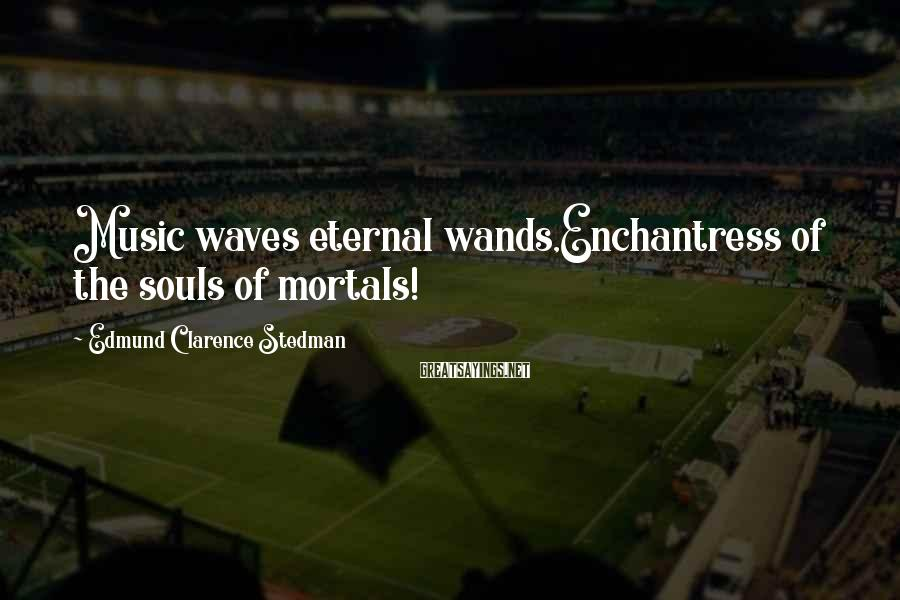 Edmund Clarence Stedman Sayings: Music waves eternal wands,Enchantress of the souls of mortals!