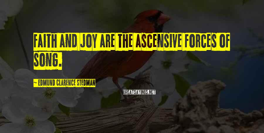 Edmund Clarence Stedman Sayings: Faith and joy are the ascensive forces of song.