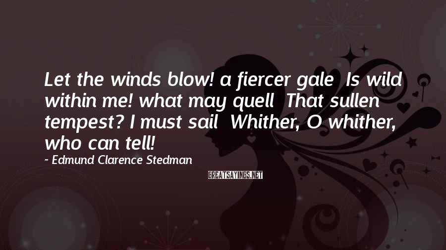 Edmund Clarence Stedman Sayings: Let the winds blow! a fiercer gale Is wild within me! what may quell That