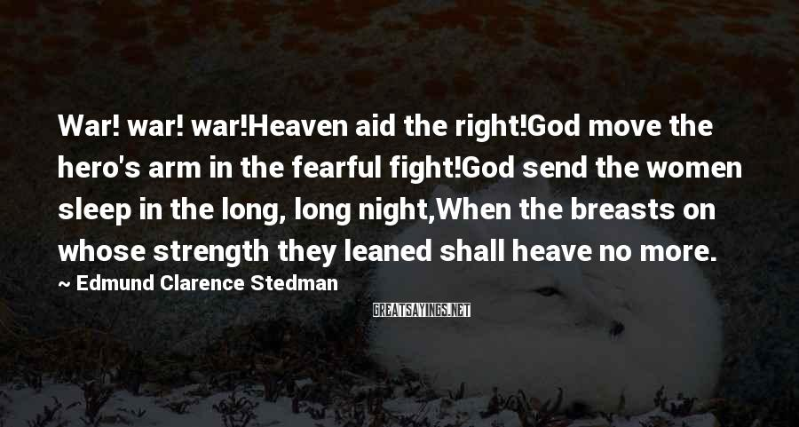 Edmund Clarence Stedman Sayings: War! war! war!Heaven aid the right!God move the hero's arm in the fearful fight!God send