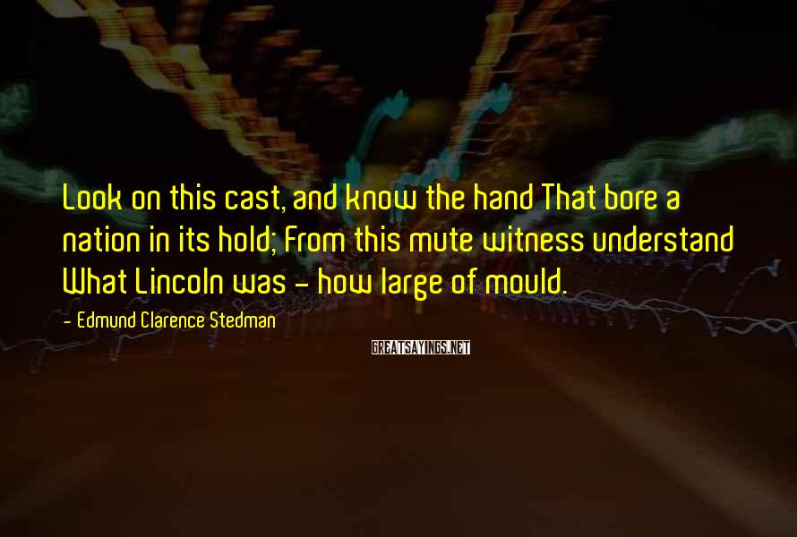 Edmund Clarence Stedman Sayings: Look on this cast, and know the hand That bore a nation in its hold;
