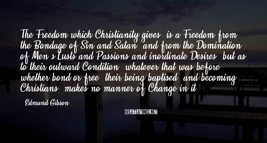 Edmund Gibson Sayings: The Freedom which Christianity gives, is a Freedom from the Bondage of Sin and Satan,