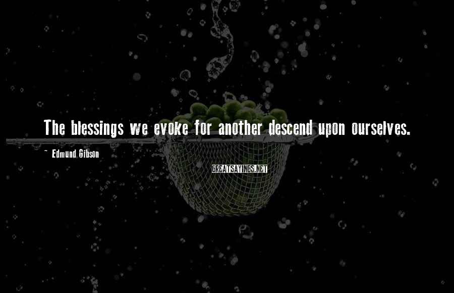 Edmund Gibson Sayings: The blessings we evoke for another descend upon ourselves.