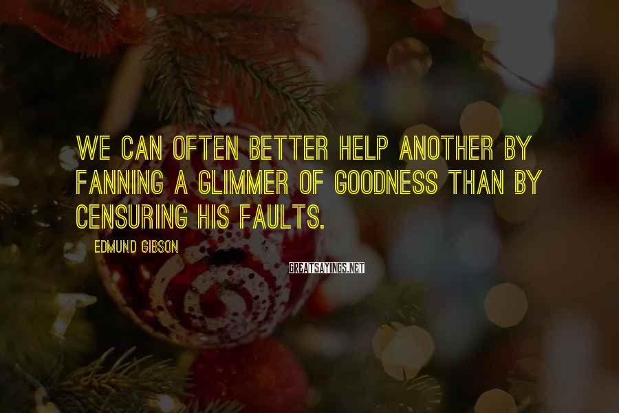 Edmund Gibson Sayings: We can often better help another by fanning a glimmer of goodness than by censuring