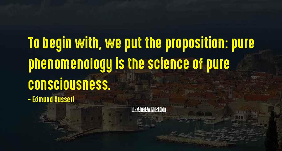 Edmund Husserl Sayings: To begin with, we put the proposition: pure phenomenology is the science of pure consciousness.