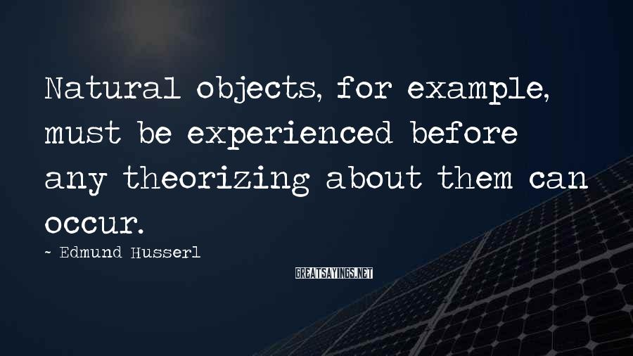 Edmund Husserl Sayings: Natural objects, for example, must be experienced before any theorizing about them can occur.