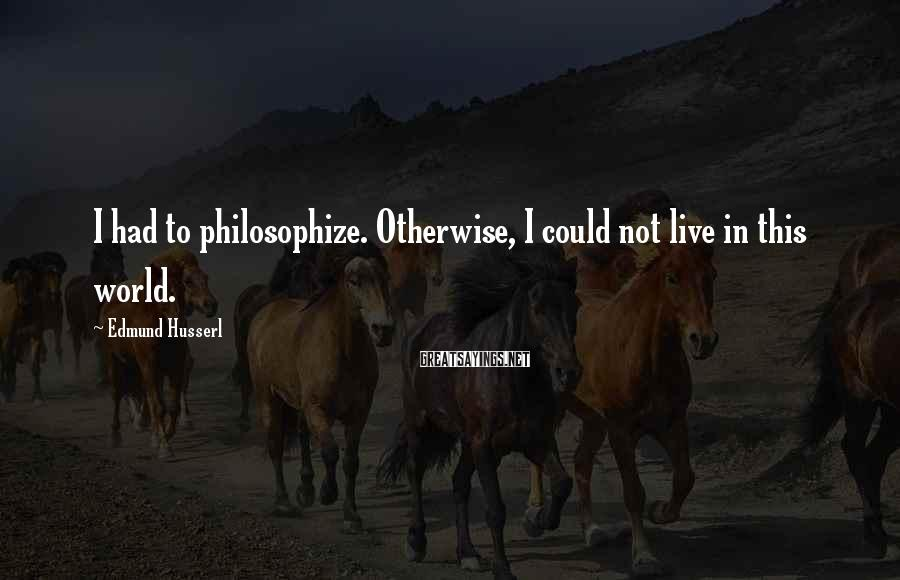 Edmund Husserl Sayings: I had to philosophize. Otherwise, I could not live in this world.