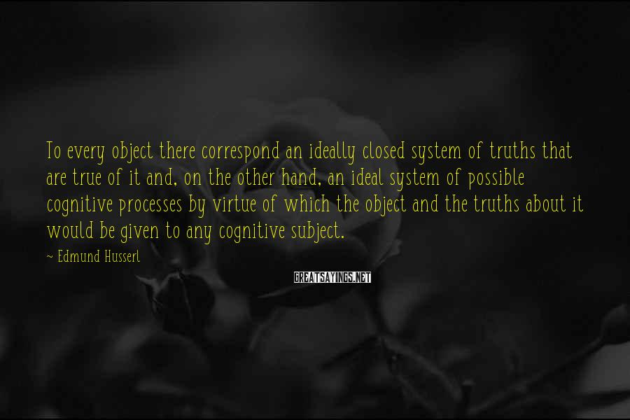 Edmund Husserl Sayings: To every object there correspond an ideally closed system of truths that are true of