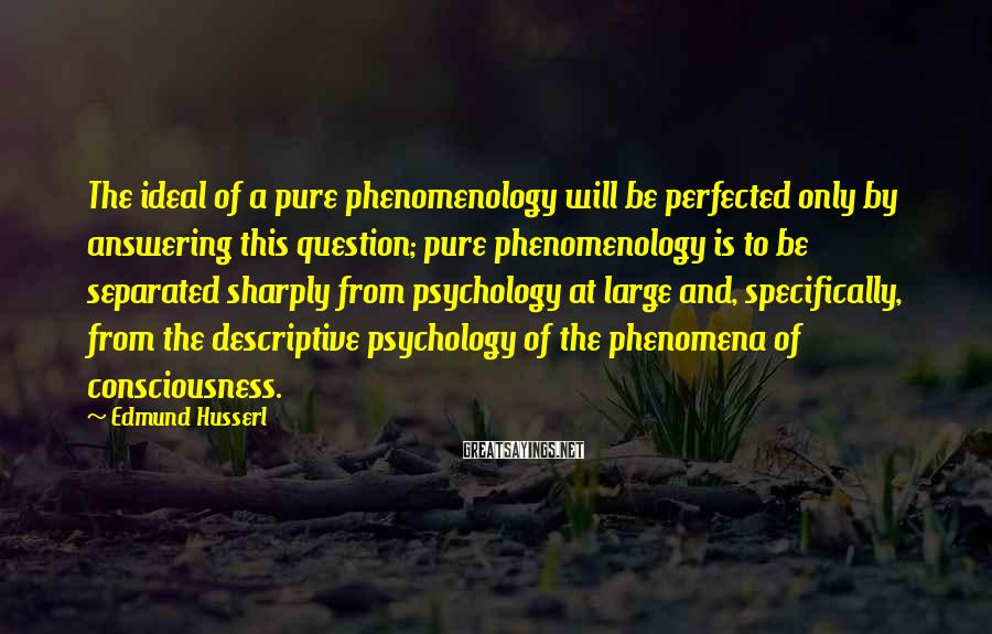 Edmund Husserl Sayings: The ideal of a pure phenomenology will be perfected only by answering this question; pure