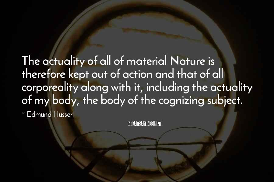 Edmund Husserl Sayings: The actuality of all of material Nature is therefore kept out of action and that