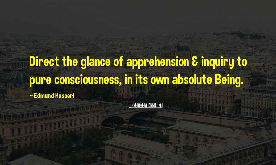 Edmund Husserl Sayings: Direct the glance of apprehension & inquiry to pure consciousness, in its own absolute Being.